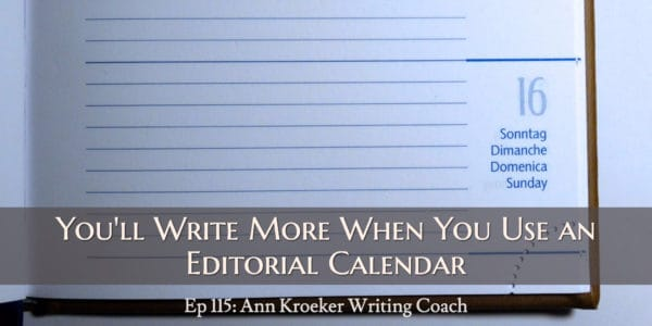 You'll Write More When You Use an Editorial Calendar (Ep 115: Ann Kroeker, Writing Coach)