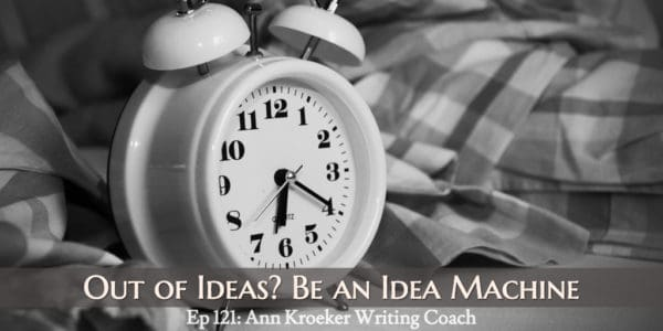 Out of Ideas? You Can Be an Idea Machine (Ep 121: Ann Kroeker, Writing Coach)