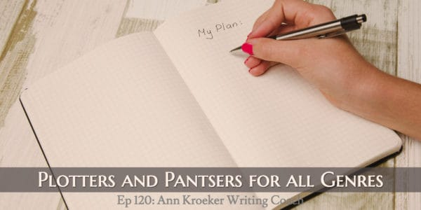 Plotters and Pantsers for All Genres (Ep 120: Ann Kroeker, Writing Coach)
