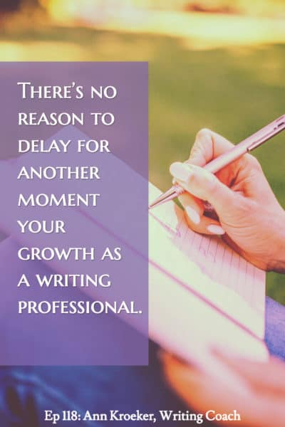 Theres no reason to delay for another moment your growth as a writing professional. (from Ep 118: Ann Kroeker, Writing Coach)