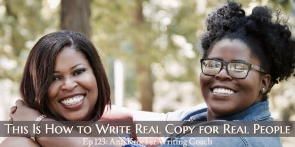 This Is How to Write Real Copy for Real People (Ep 123: Ann Kroeker, Writing Coach)