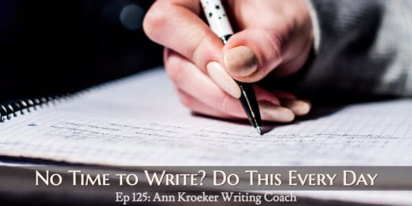 No time to write? Do this every day (Ep 125: Ann Kroeker, Writing Coach)