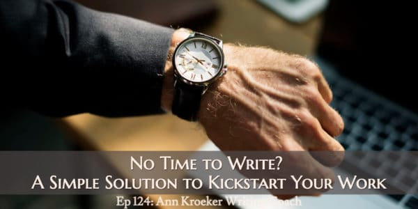 No Time to Write? A Simple Solution to Kickstart Your Work (Ep 124: Ann Kroeker, Writing Coach)