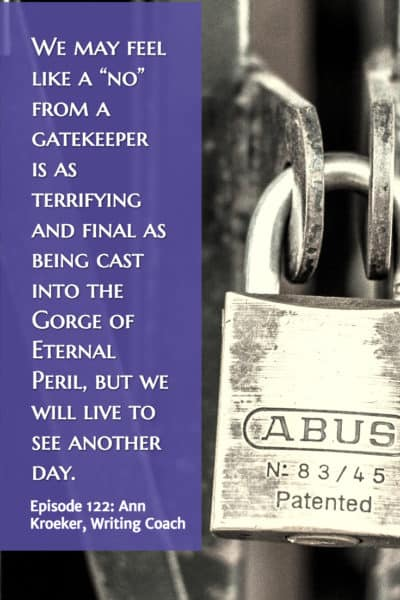 "We may feel like a ""no"" from a gatekeeper is as terrifying and final as being cast into the Gorge of Eternal Peril, but we will live to see another day. (Ep 122: Ann Kroeker, Writing Coach)"