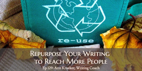 Repurpose Your Writing to Reach More People. (Ep 129: Ann Kroeker, Writing Coach)