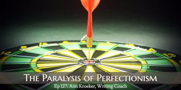 The Paralysis of Perfectionism (Ep 127: Ann Kroeker, Writing Coach)