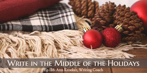 Write in the Middle of the Holidays (Ep 128: Ann Kroeker, Writing Coach)