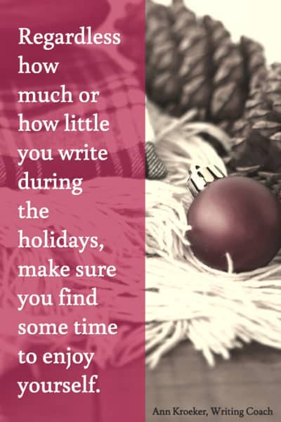 Regardless how much or how little you write during the holidays, make sure you find some time to enjoy yourself.