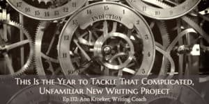 This Is the Year to Tackle That Complicated, Unfamiliar New Writing Project (Ep 132: Ann Kroeker, Writing Coach)