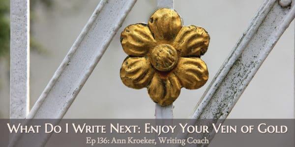 What Do I Write Next: Enjoy Your Vein of Gold (Ep 136: Ann Kroeker, Writing Coach)