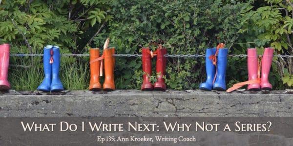 What Do I Write Next: Why Not Write a Series? (Ep 135: Ann Kroeker, Writing Coach)