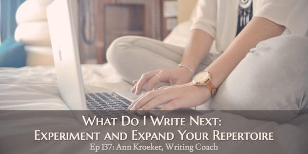 What Do I Write Next: Experiment and Expand Your Repertoire (Ep 137: Ann Kroeker, Writing Coach)