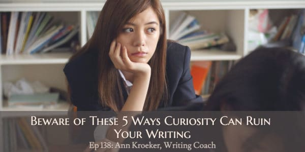 Beware of These 5 Ways Curiosity Can Ruin Your Writing (Episode 138: Ann Kroeker, Writing Coach)