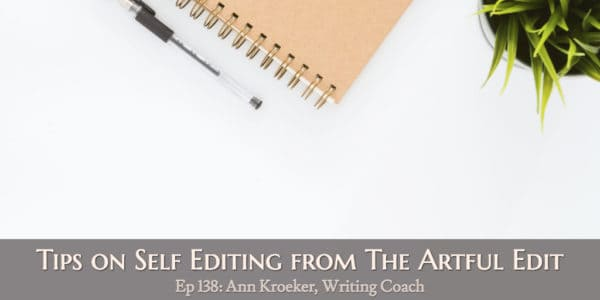 Tips on Self Editing from The Artful Edit (Ep 139: Ann Kroeker, Writing Coach)