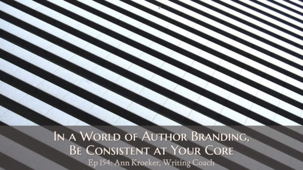 In a World of Author Branding, Be Consistent at Your Core (podcast episode 154: Ann Kroeker, Writing Coach)