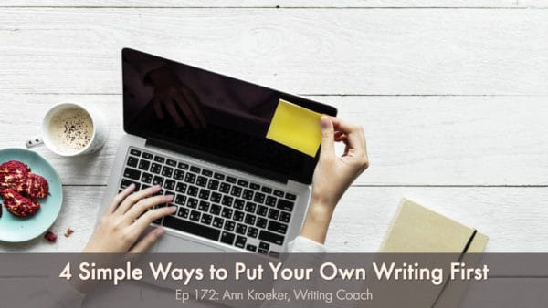 4 simple ways to put your own writing first (Ep 172: Ann Kroeker, Writing Coach)