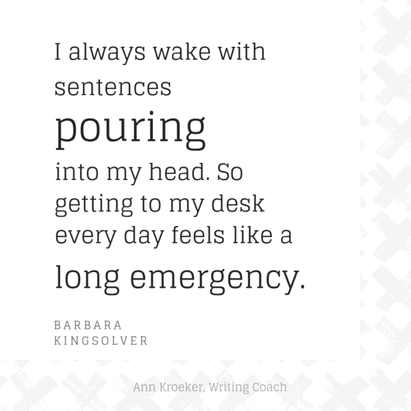 I always wake with sentences pouring into my head. So getting to my desk every day feels like a long emergency. (Barbara Kingsolver)