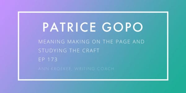 Patrice Gopo-Meaning Making and Studying the Craft (Ep 173: Ann Kroeker, Writing Coach)