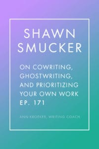 Interview with Shawn Smucker - on Cowriting, Ghostwriting, and Prioritizing Your Own Work (Ep 171: Ann Kroeker, Writing Coach)