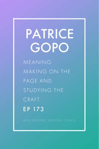Patrice Gopo: On Meaning Making on the Page and Studying the Craft of Writing (Ep 173: Ann Kroeker, Writing Coach)