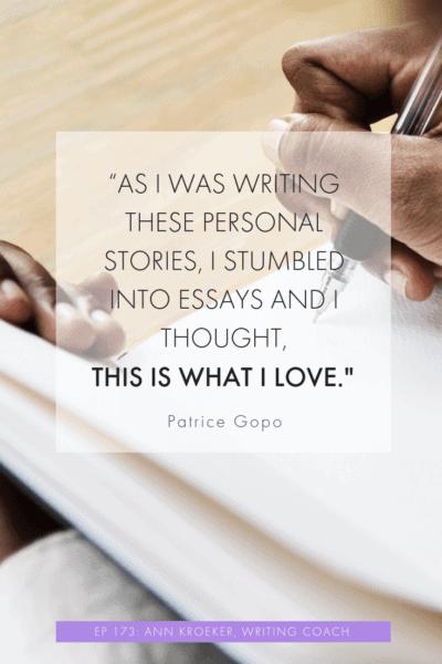 As I was writing these personal stories, I stumbled into essays and I thought, This is what I love. (Patrice Gopo, from October 2018 interview with Ann Kroeker, Writing Coach)