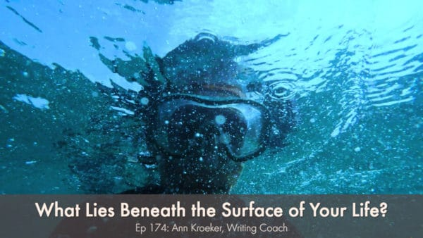What Lies Beneath the Surface of Your Life? (Ep 174: Ann Kroeker, Writing Life)