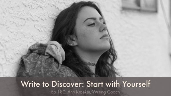 Write to Discover-Start with Yourself (Ep 180: Ann Kroeker, Writing Coach)