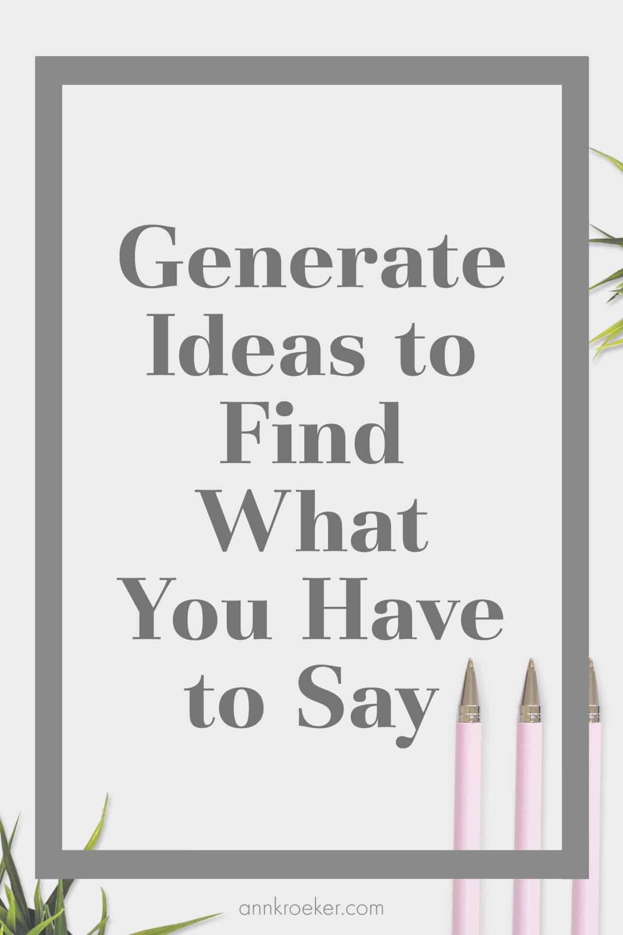 Generate Ideas to Find Out What You Have to Say 1 - Back to Basics: Generate Ideas to Find What You Have to Say