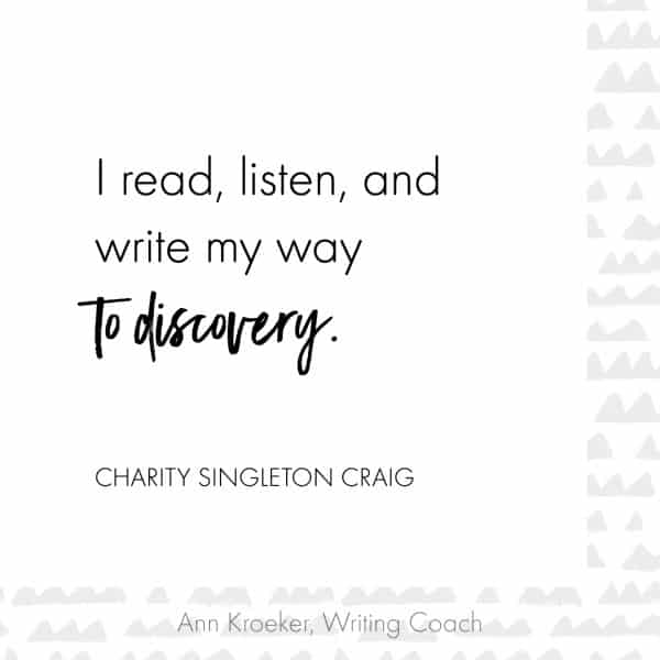 Quote from Charity Singleton Craig: I read, listen, and write my way to discovery.